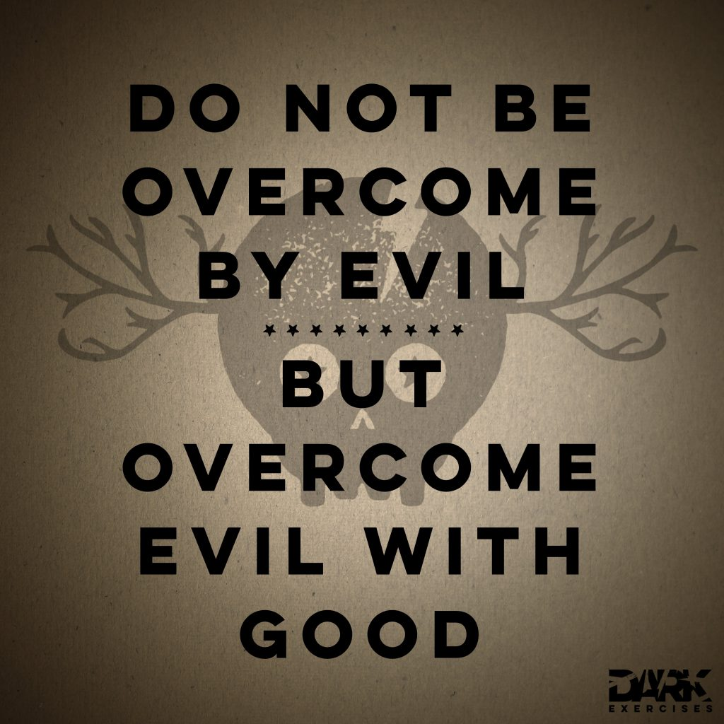 Do not be overcome by evil, but overcome evil with good